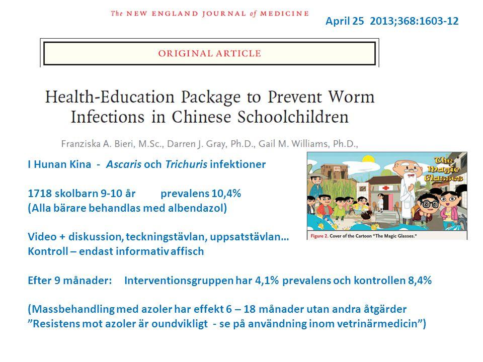 April 25 2013;368:1603-12 I Hunan Kina - Ascaris och Trichuris infektioner 1718 skolbarn 9-10 år prevalens 10,4% (Alla bärare behandlas med albendazol) Video + diskussion, teckningstävlan, uppsatstävlan… Kontroll – endast informativ affisch Efter 9 månader:Interventionsgruppen har 4,1% prevalens och kontrollen 8,4% (Massbehandling med azoler har effekt 6 – 18 månader utan andra åtgärder Resistens mot azoler är oundvikligt - se på användning inom vetrinärmedicin )