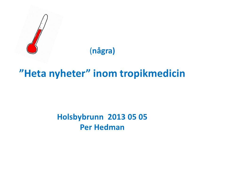 (några) Heta nyheter inom tropikmedicin Holsbybrunn 2013 05 05 Per Hedman