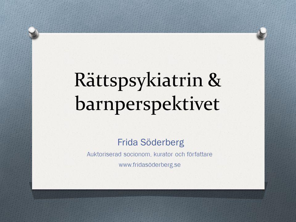 Rättspsykiatrin & barnperspektivet Frida Söderberg Auktoriserad socionom, kurator och författare www.fridasöderberg.se
