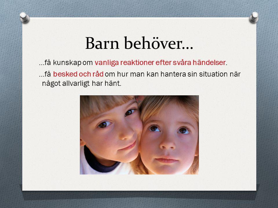 Barn behöver… …få kunskap om vanliga reaktioner efter svåra händelser. …få besked och råd om hur man kan hantera sin situation när något allvarligt ha