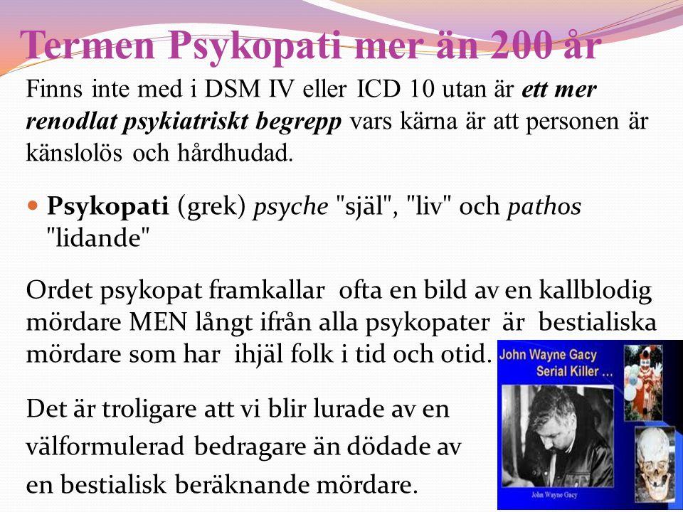 Termen Psykopati mer än 200 år Finns inte med i DSM IV eller ICD 10 utan är ett mer renodlat psykiatriskt begrepp vars kärna är att personen är känslo
