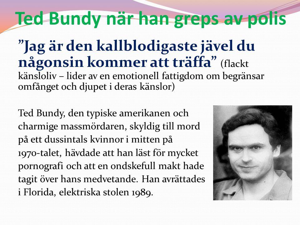 """Ted Bundy när han greps av polis """"Jag är den kallblodigaste jävel du någonsin kommer att träffa"""" (flackt känsloliv – lider av en emotionell fattigdom"""