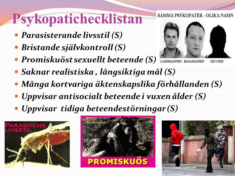 Psykopatichecklistan  Parasisterande livsstil (S)  Bristande självkontroll (S)  Promiskuöst sexuellt beteende (S)  Saknar realistiska, långsiktiga