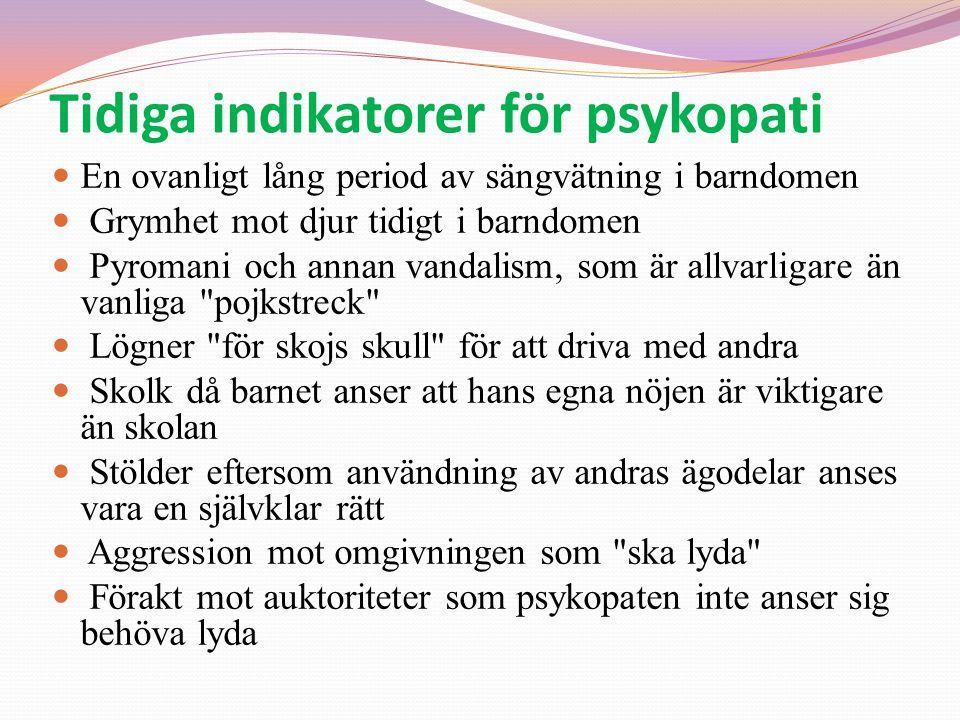 Tidiga indikatorer för psykopati  En ovanligt lång period av sängvätning i barndomen  Grymhet mot djur tidigt i barndomen  Pyromani och annan vanda