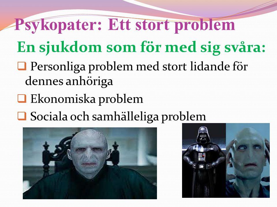 Psykopater: Ett stort problem En sjukdom som för med sig svåra:  Personliga problem med stort lidande för dennes anhöriga  Ekonomiska problem  Soci