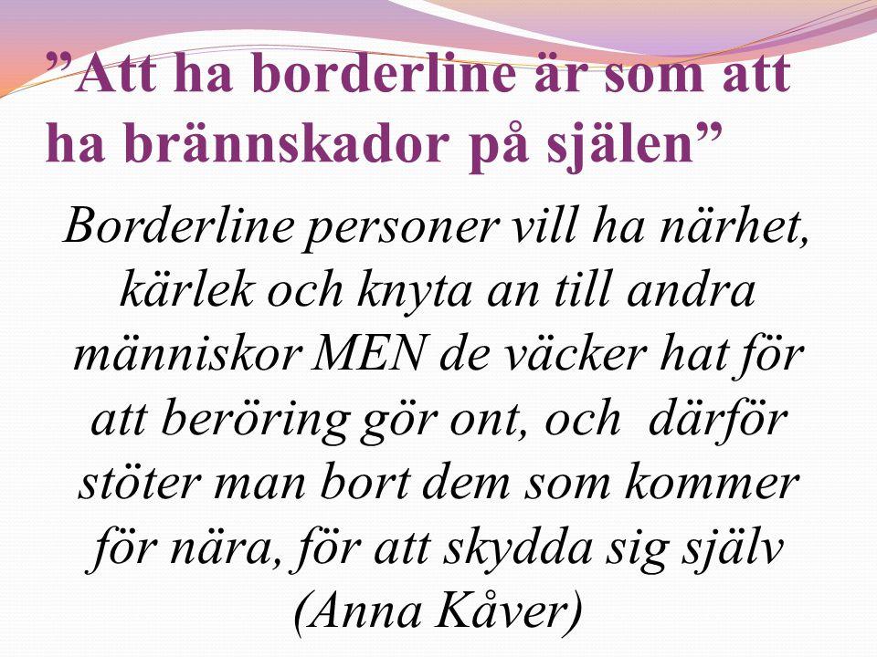 """""""Att ha borderline är som att ha brännskador på själen"""" Borderline personer vill ha närhet, kärlek och knyta an till andra människor MEN de väcker hat"""