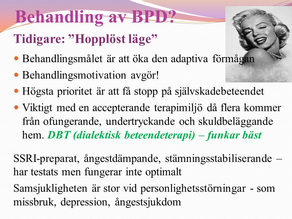 """Behandling av BPD? Tidigare: """"Hopplöst läge""""  Behandlingsmålet är att öka den adaptiva förmågan  Behandlingsmotivation avgör!  Högsta prioritet är"""