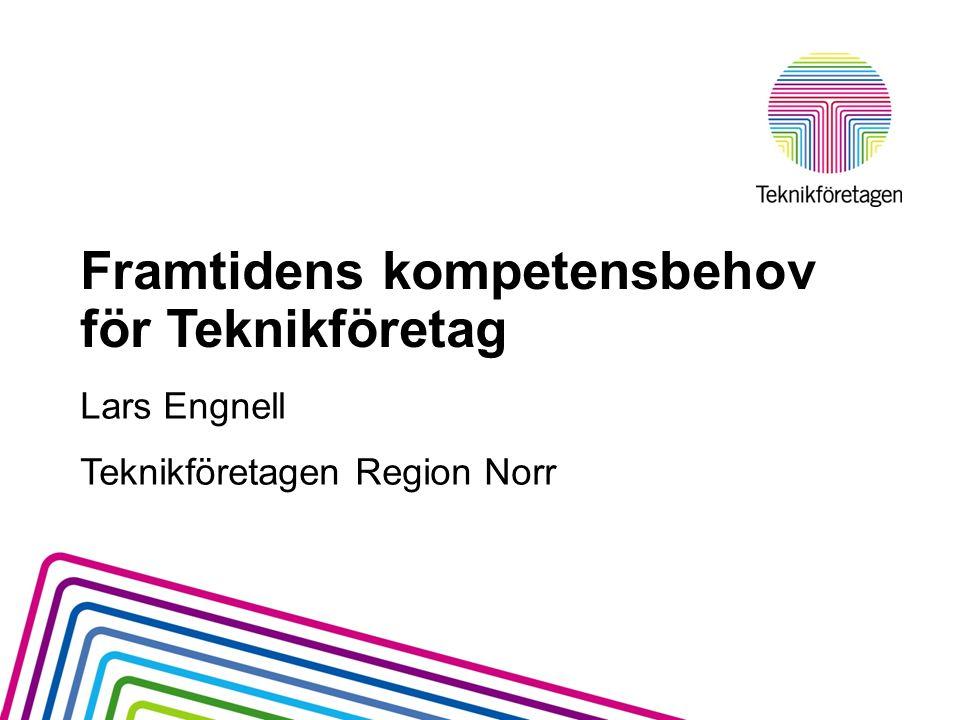 Framtidens kompetensbehov för Teknikföretag Lars Engnell Teknikföretagen Region Norr