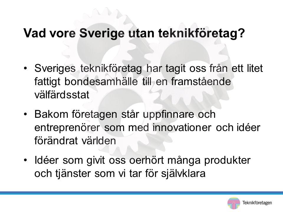 Vad vore Sverige utan teknikföretag? •Sveriges teknikföretag har tagit oss från ett litet fattigt bondesamhälle till en framstående välfärdsstat •Bako