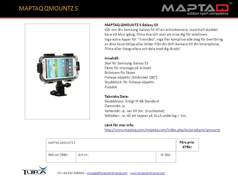 Art.nr: Rek.ut: 749krIK 20st MAPTAQ QMOUNTZ S Förs.pris: 479kr Tel +46 300 568900 – innesalj@turascandinavia.com - www.turascandinavia.cominnesalj@turascandinavia.comwww.turascandinavia.com MAPTAQ QMOUNTZ S MAPTAQ QMOUNTZ S Galaxy S3 Gör om din Samsung Galaxy S3 till en actionkamera, maximalt skyddat bara att köra igång, filma överallt utan att oroa dig för telefonen.