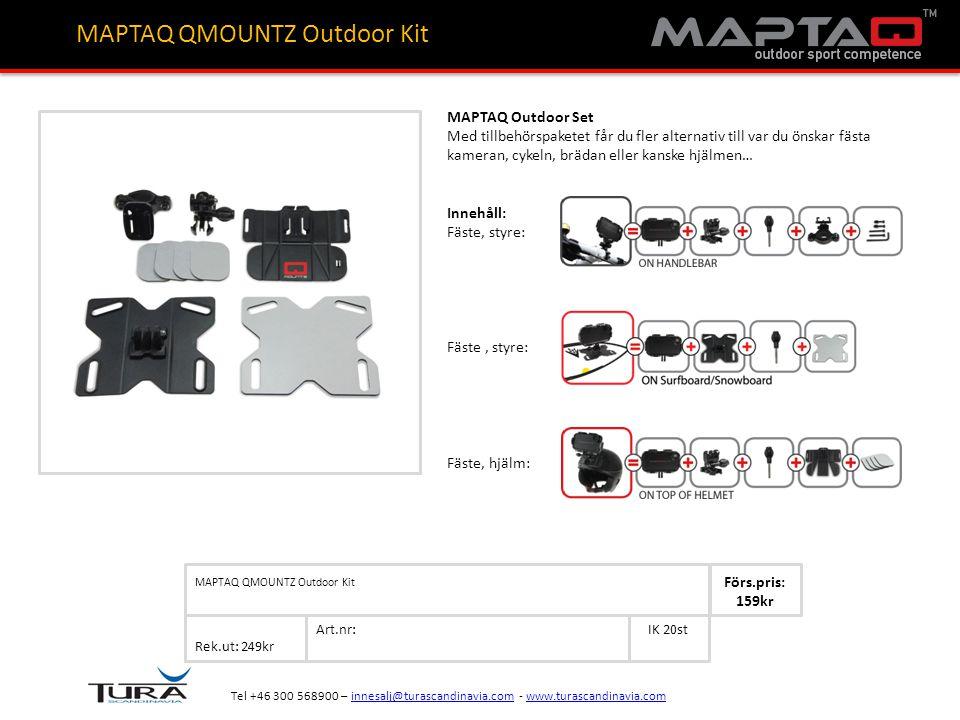 Art.nr: Rek.ut: 249kr IK 20st MAPTAQ QMOUNTZ Outdoor Kit Förs.pris: 159kr Tel +46 300 568900 – innesalj@turascandinavia.com - www.turascandinavia.cominnesalj@turascandinavia.comwww.turascandinavia.com MAPTAQ QMOUNTZ Outdoor Kit MAPTAQ Outdoor Set Med tillbehörspaketet får du fler alternativ till var du önskar fästa kameran, cykeln, brädan eller kanske hjälmen… Innehåll: Fäste, styre: Fäste, hjälm: