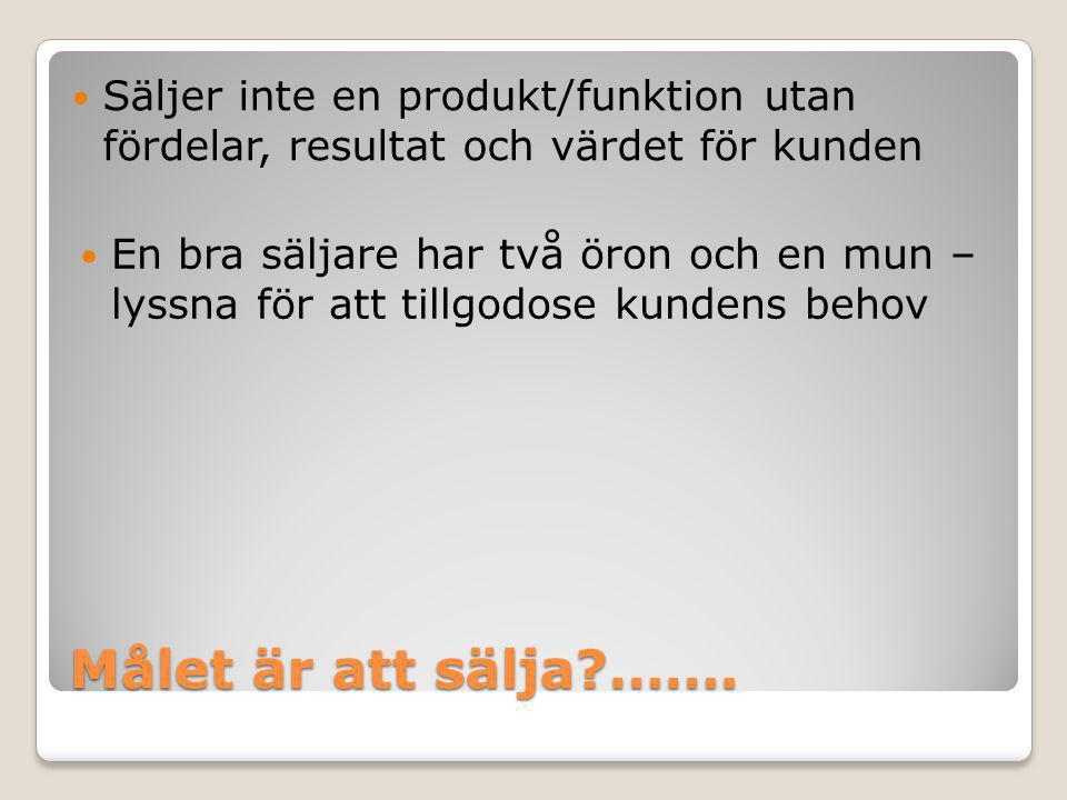 Målet är att sälja?…….  Säljer inte en produkt/funktion utan fördelar, resultat och värdet för kunden  En bra säljare har två öron och en mun – lyss