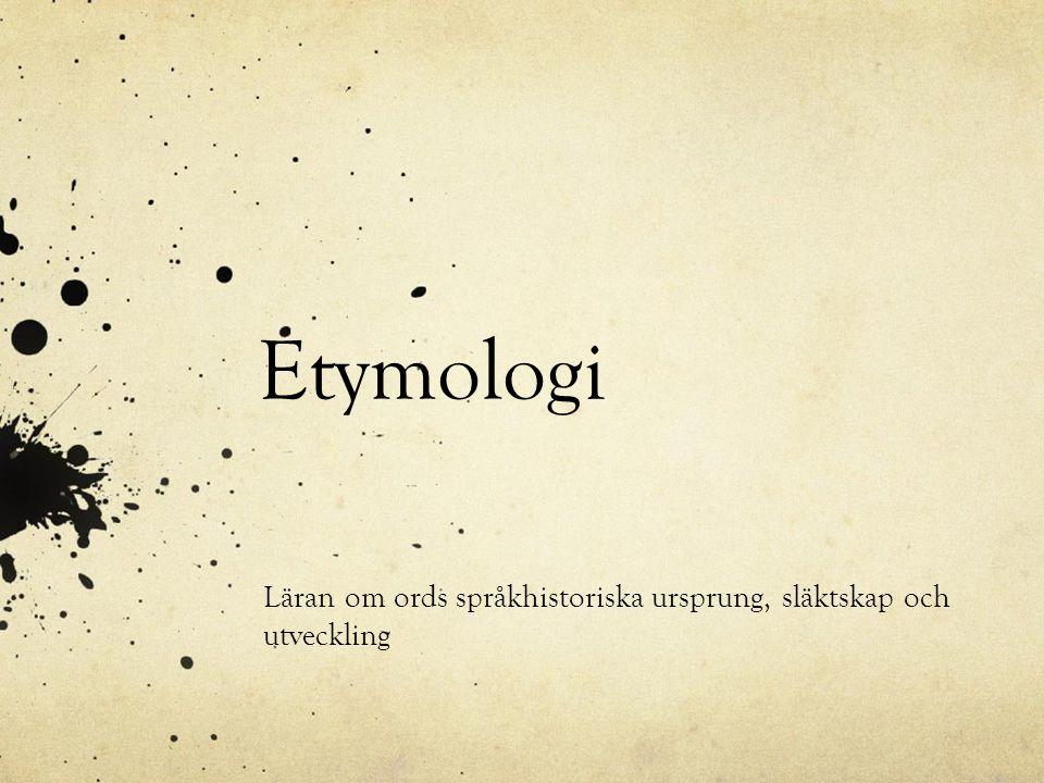 Etymologi Läran om ords språkhistoriska ursprung, släktskap och utveckling