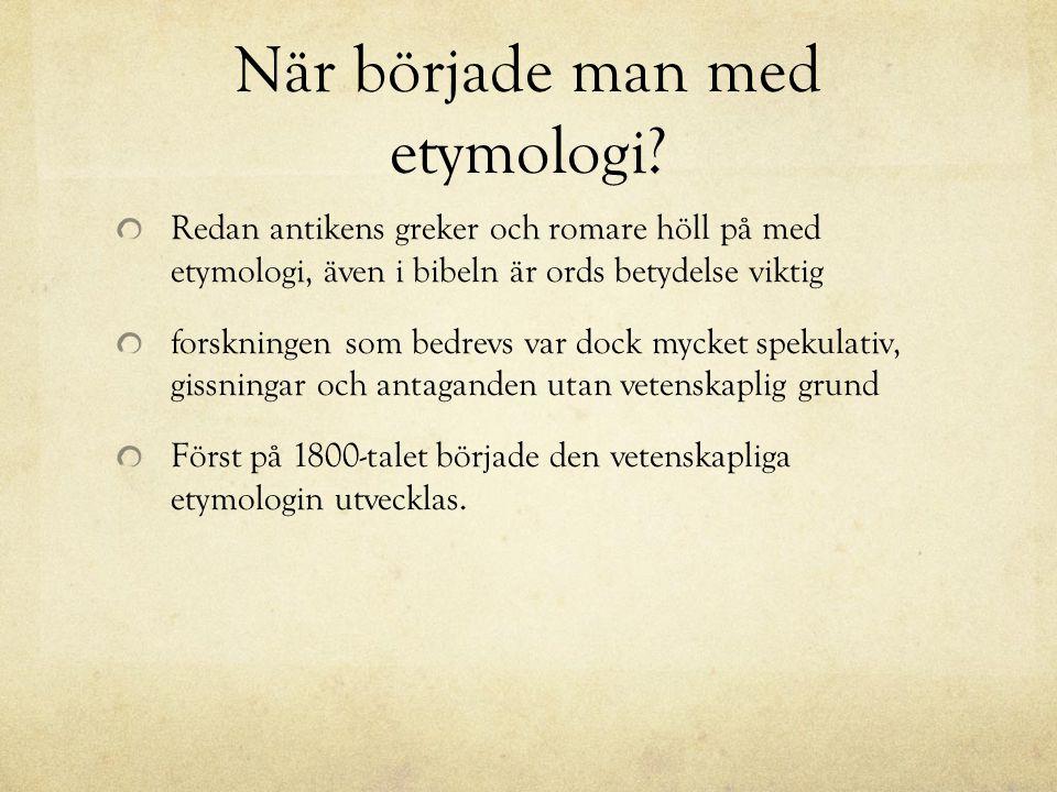 När började man med etymologi? Redan antikens greker och romare höll på med etymologi, även i bibeln är ords betydelse viktig forskningen som bedrevs