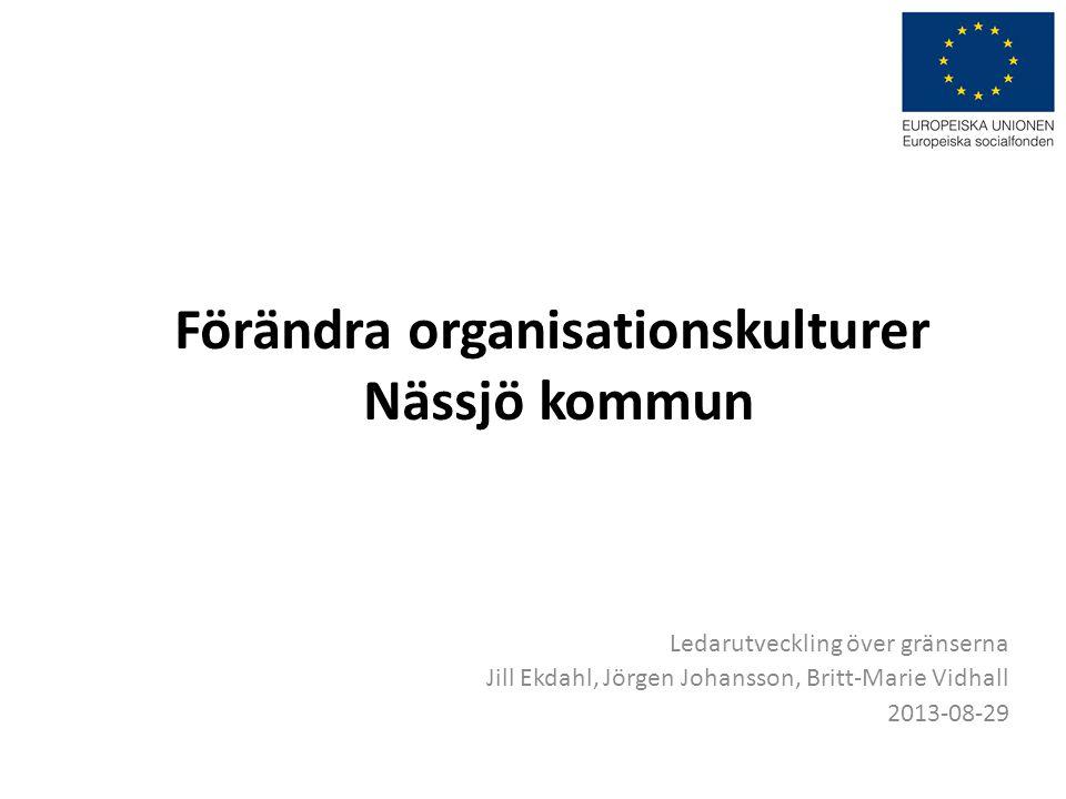 Förändra organisationskulturer Nässjö kommun Ledarutveckling över gränserna Jill Ekdahl, Jörgen Johansson, Britt-Marie Vidhall 2013-08-29