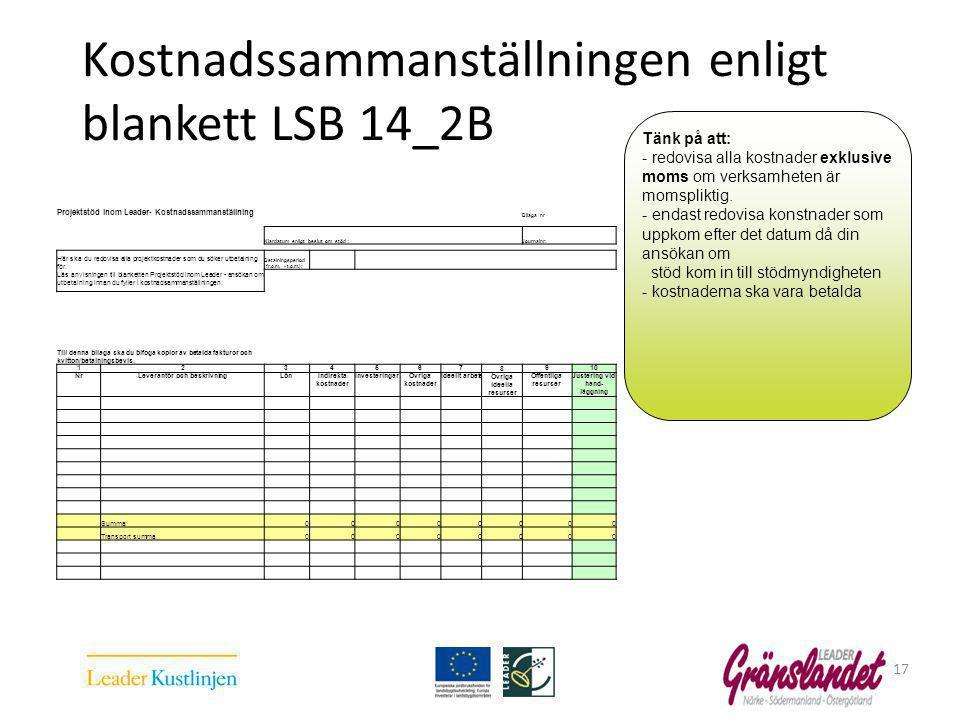 Kostnadssammanställningen enligt blankett LSB 14_2B 17 Projektstöd inom Leader- Kostnadssammanställning Bilaga nr Klardatum enligt beslut om stöd : Journalnr: Här ska du redovisa alla projektkostnader som du söker utbetalning för.