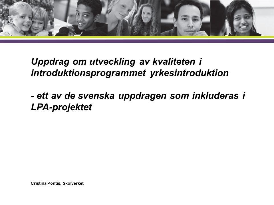 Yrkesintroduktion •Ett av fem introduktionsprogram för elever som inte är behöriga till de nationella programmen •En yrkesinriktad utbildning som ska underlätta för eleverna att etablera sig på arbetsmarknaden eller studera vidare på ett yrkesprogram •Individanpassad utbildning •Ska innehålla arbetsplatsförlagd lärande eller praktik