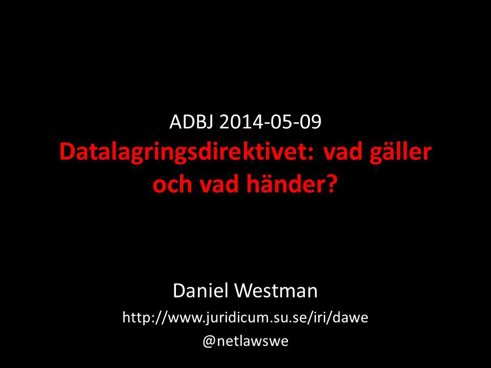 ADBJ 2014-05-09 Datalagringsdirektivet: vad gäller och vad händer? Daniel Westman http://www.juridicum.su.se/iri/dawe @netlawswe