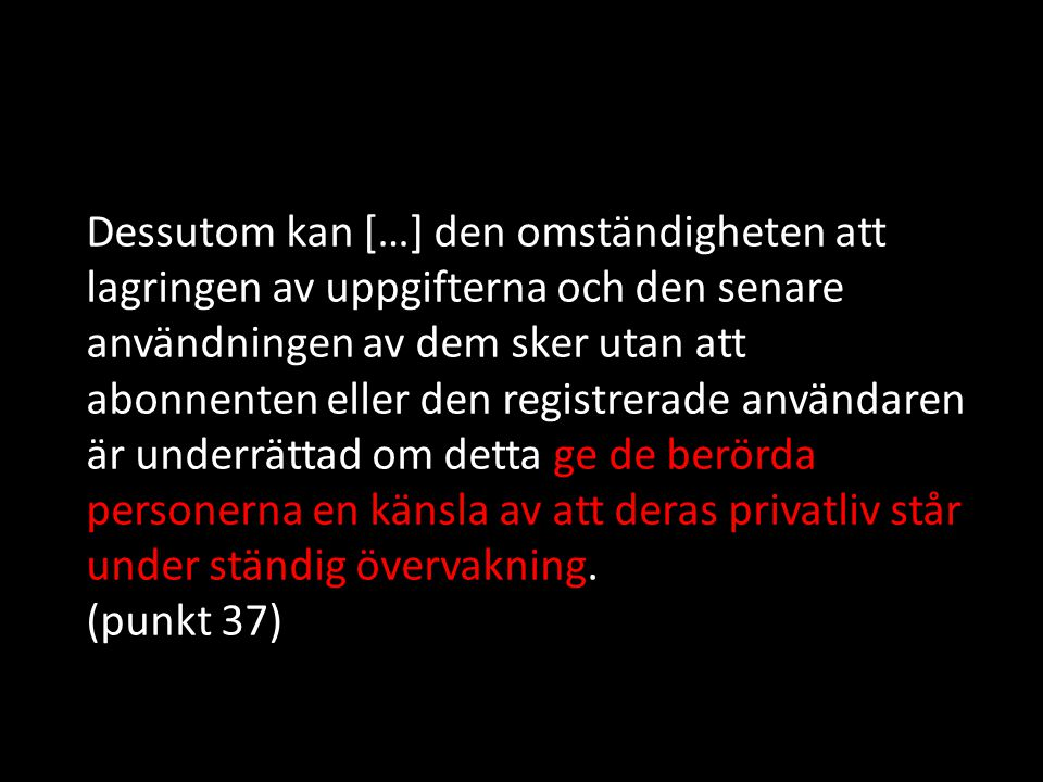 Dessutom kan […] den omständigheten att lagringen av uppgifterna och den senare användningen av dem sker utan att abonnenten eller den registrerade användaren är underrättad om detta ge de berörda personerna en känsla av att deras privatliv står under ständig övervakning.