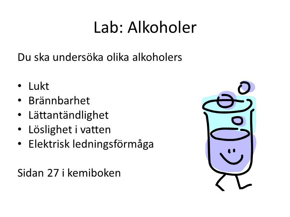 Lab: Alkoholer Du ska undersöka olika alkoholers • Lukt • Brännbarhet • Lättantändlighet • Löslighet i vatten • Elektrisk ledningsförmåga Sidan 27 i k