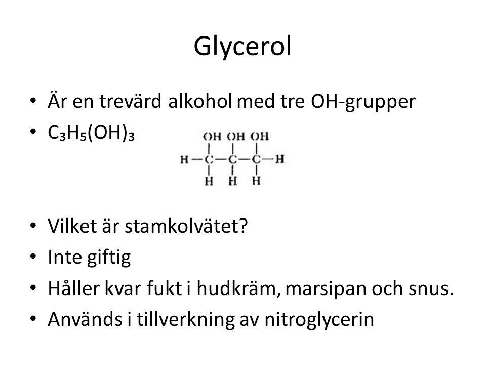 Glycerol • Är en trevärd alkohol med tre OH-grupper • C₃H₅(OH)₃ • Vilket är stamkolvätet? • Inte giftig • Håller kvar fukt i hudkräm, marsipan och snu