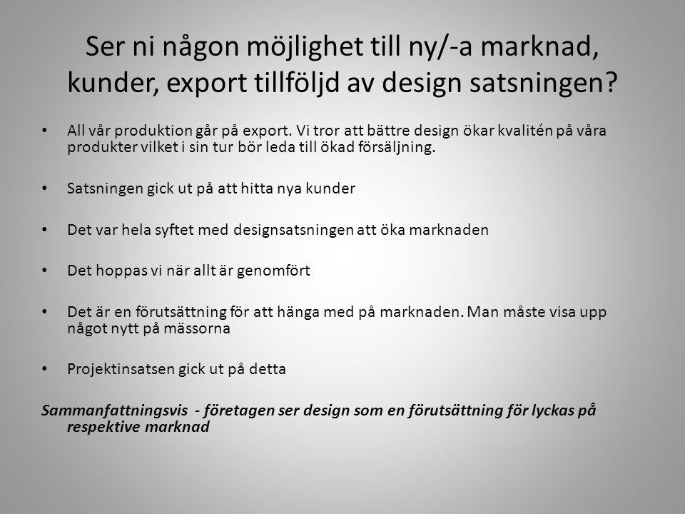 Ser ni någon möjlighet till ny/-a marknad, kunder, export tillföljd av design satsningen? • All vår produktion går på export. Vi tror att bättre desig