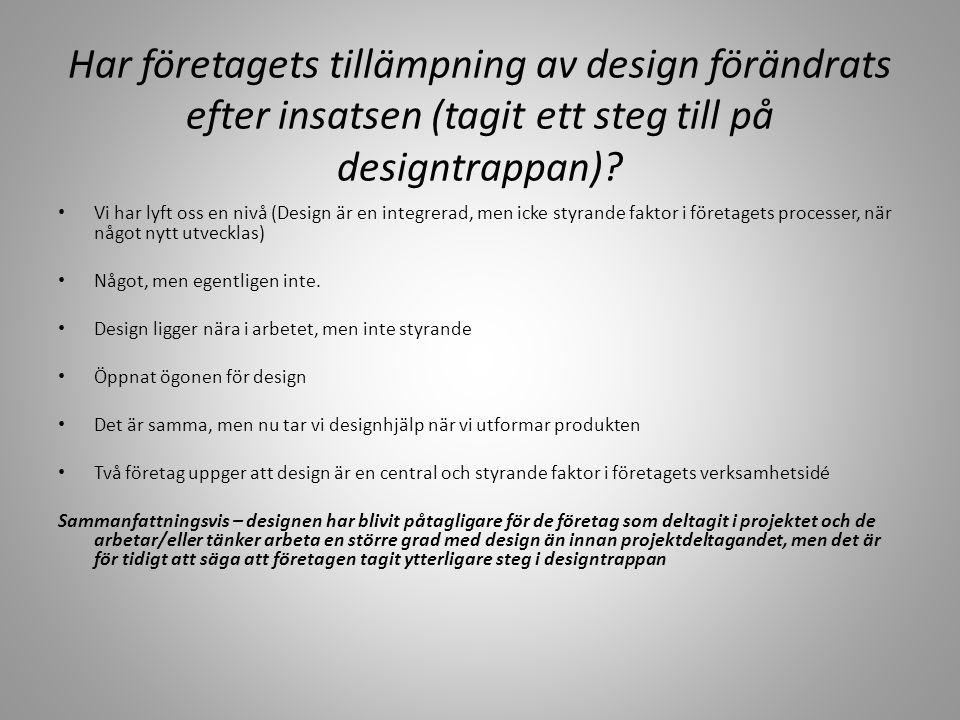Designtrappan Har företagets tillämpning av design förändrats efter insatsen (tagit ett steg till på designtrappan)? • Vi har lyft oss en nivå (Design