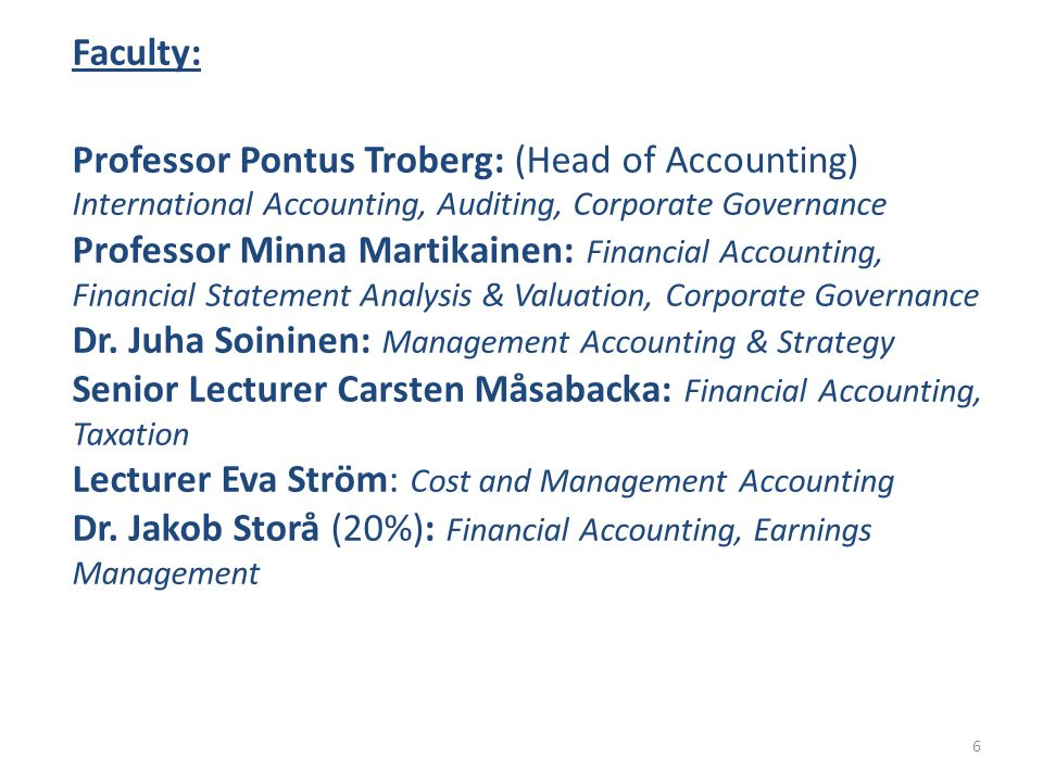 Faculty: Professor Pontus Troberg: (Head of Accounting) International Accounting, Auditing, Corporate Governance Professor Minna Martikainen: Financia