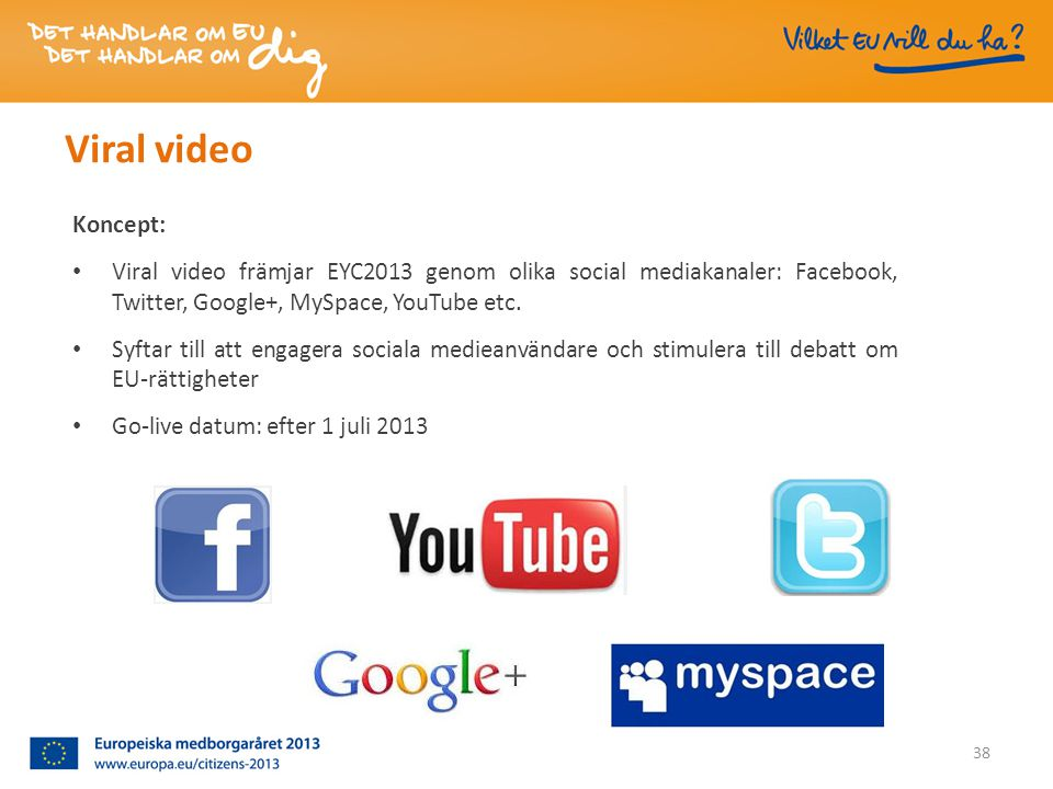 Viral video Koncept: • Viral video främjar EYC2013 genom olika social mediakanaler: Facebook, Twitter, Google+, MySpace, YouTube etc.