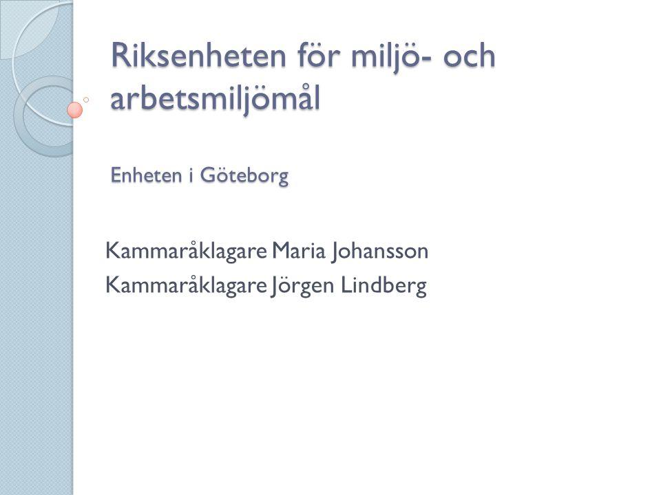 Riksenheten för miljö- och arbetsmiljömål Enheten i Göteborg Kammaråklagare Maria Johansson Kammaråklagare Jörgen Lindberg