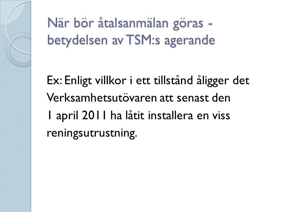 När bör åtalsanmälan göras - betydelsen av TSM:s agerande Ex: Enligt villkor i ett tillstånd åligger det Verksamhetsutövaren att senast den 1 april 20
