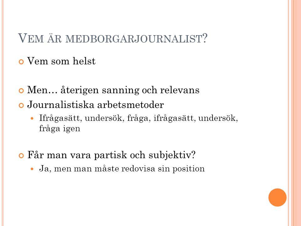 V EM ÄR MEDBORGARJOURNALIST ? Vem som helst Men… återigen sanning och relevans Journalistiska arbetsmetoder  Ifrågasätt, undersök, fråga, ifrågasätt,