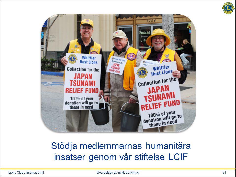 21Lions Clubs InternationalBetydelsen av nyklubbildning Stödja medlemmarnas humanitära insatser genom vår stiftelse LCIF