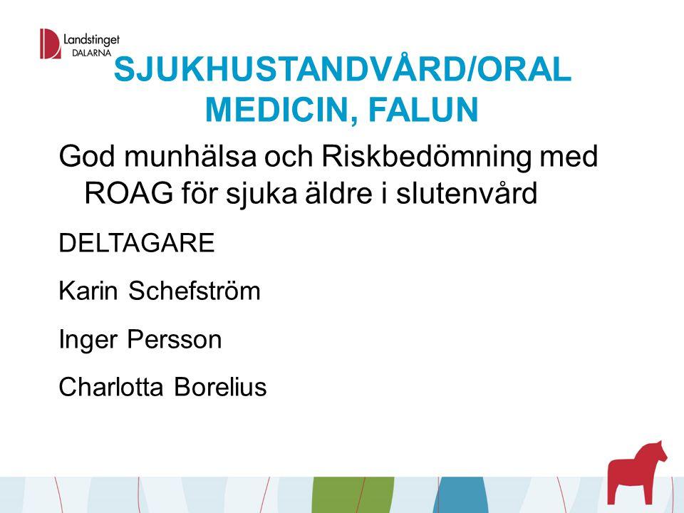 SJUKHUSTANDVÅRD/ORAL MEDICIN, FALUN God munhälsa och Riskbedömning med ROAG för sjuka äldre i slutenvård DELTAGARE Karin Schefström Inger Persson Char