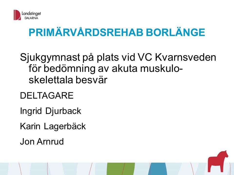 PRIMÄRVÅRDSREHAB BORLÄNGE Sjukgymnast på plats vid VC Kvarnsveden för bedömning av akuta muskulo- skelettala besvär DELTAGARE Ingrid Djurback Karin La