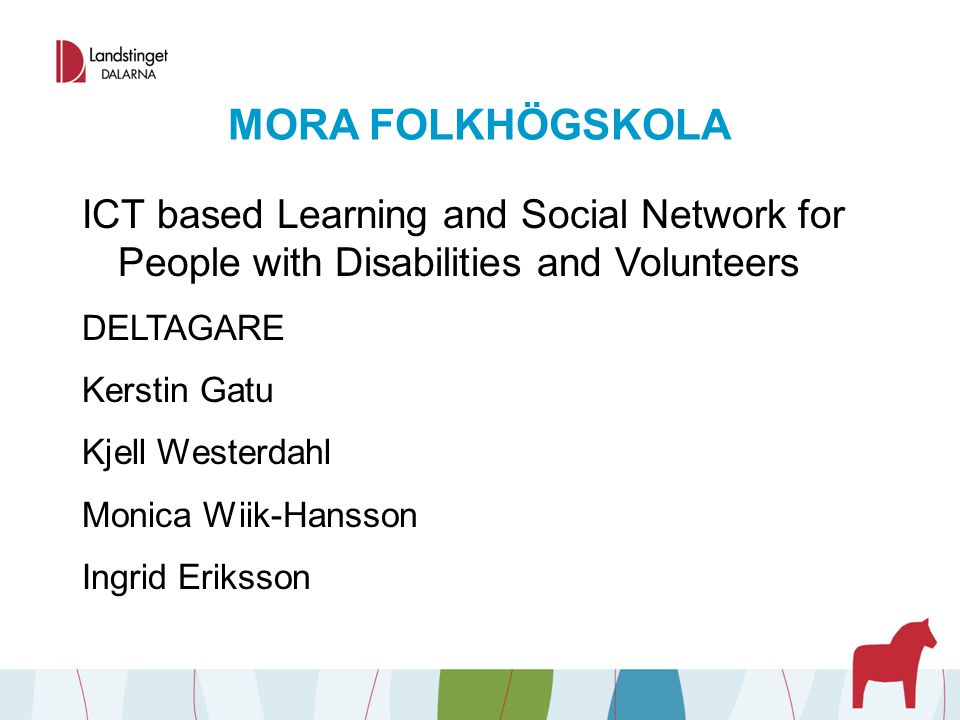 MORA FOLKHÖGSKOLA ICT based Learning and Social Network for People with Disabilities and Volunteers DELTAGARE Kerstin Gatu Kjell Westerdahl Monica Wiik-Hansson Ingrid Eriksson