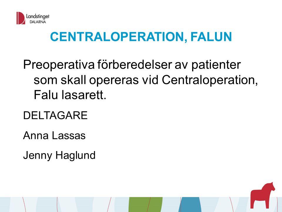 CENTRALOPERATION, FALUN Preoperativa förberedelser av patienter som skall opereras vid Centraloperation, Falu lasarett. DELTAGARE Anna Lassas Jenny Ha
