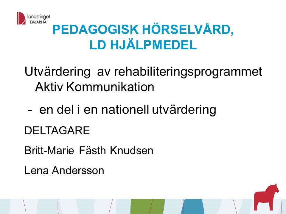PEDAGOGISK HÖRSELVÅRD, LD HJÄLPMEDEL Utvärdering av rehabiliteringsprogrammet Aktiv Kommunikation - en del i en nationell utvärdering DELTAGARE Britt-