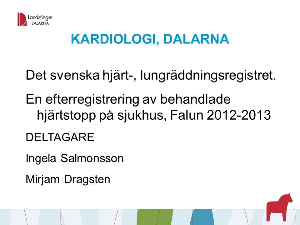 KARDIOLOGI, DALARNA Det svenska hjärt-, lungräddningsregistret. En efterregistrering av behandlade hjärtstopp på sjukhus, Falun 2012-2013 DELTAGARE In
