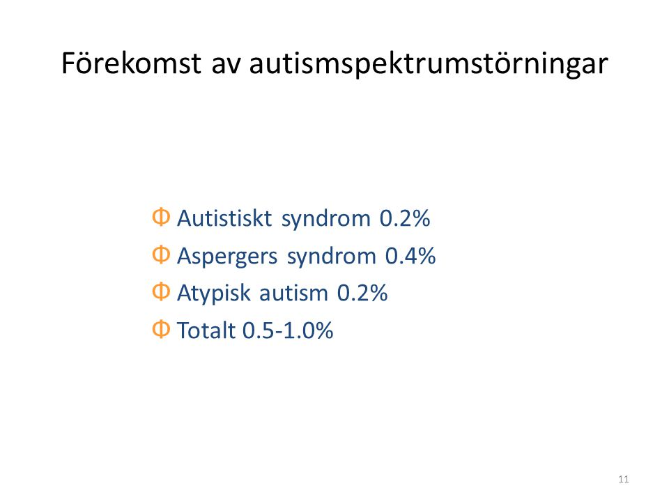 11 Förekomst av autismspektrumstörningar Φ Autistiskt syndrom 0.2% Φ Aspergers syndrom 0.4% Φ Atypisk autism 0.2% Φ Totalt 0.5-1.0%