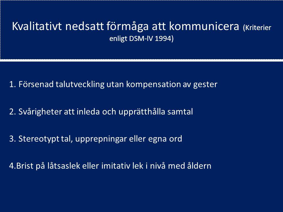 Kvalitativt nedsatt förmåga att kommunicera (Kriterier enligt DSM-lV 1994) 1. Försenad talutveckling utan kompensation av gester 2. Svårigheter att in