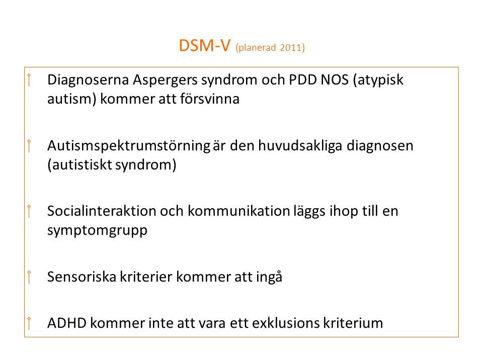 DSM-V (planerad 2011)  Diagnoserna Aspergers syndrom och PDD NOS (atypisk autism) kommer att försvinna  Autismspektrumstörning är den huvudsakliga d