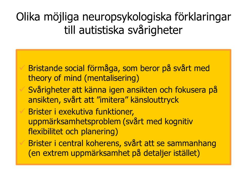 Olika möjliga neuropsykologiska förklaringar till autistiska svårigheter  Bristande social förmåga, som beror på svårt med theory of mind (mentaliser