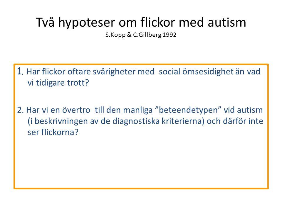 Två hypoteser om flickor med autism S.Kopp & C.Gillberg 1992 1. Har flickor oftare svårigheter med social ömsesidighet än vad vi tidigare trott? 2. Ha