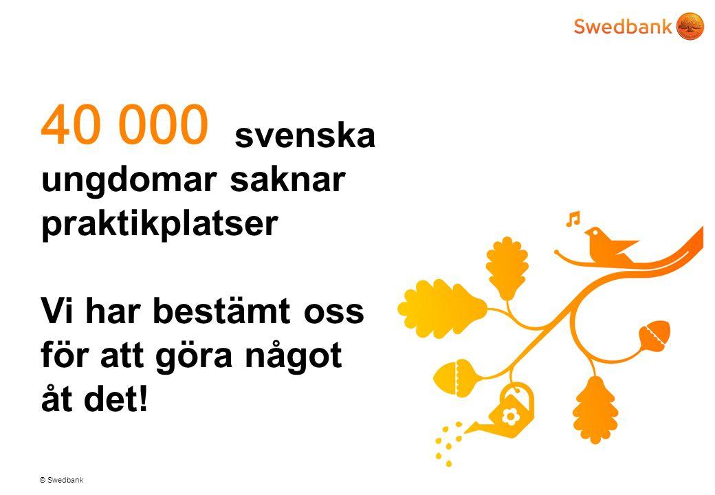 © Swedbank 2 svenska ungdomar saknar praktikplatser Vi har bestämt oss för att göra något åt det! 40 000
