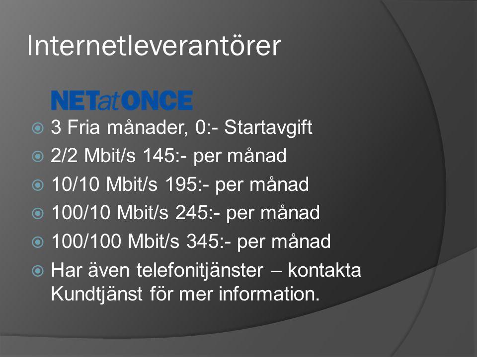 Internetleverantörer  3 Fria månader, 0:- Startavgift  2/2 Mbit/s 145:- per månad  10/10 Mbit/s 195:- per månad  100/10 Mbit/s 245:- per månad  100/100 Mbit/s 345:- per månad  Har även telefonitjänster – kontakta Kundtjänst för mer information.
