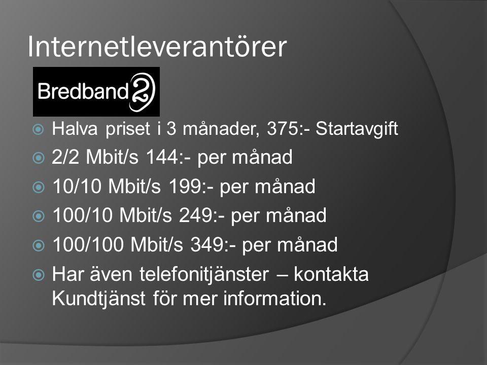 Internetleverantörer  Halva priset i 3 månader, 375:- Startavgift  2/2 Mbit/s 144:- per månad  10/10 Mbit/s 199:- per månad  100/10 Mbit/s 249:- per månad  100/100 Mbit/s 349:- per månad  Har även telefonitjänster – kontakta Kundtjänst för mer information.