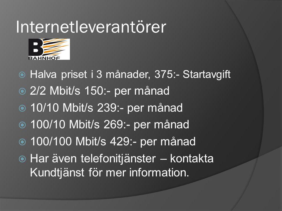 Internetleverantörer  Halva priset i 3 månader, 375:- Startavgift  2/2 Mbit/s 150:- per månad  10/10 Mbit/s 239:- per månad  100/10 Mbit/s 269:- per månad  100/100 Mbit/s 429:- per månad  Har även telefonitjänster – kontakta Kundtjänst för mer information.