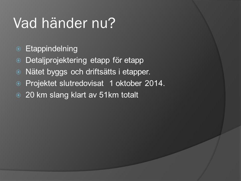 Vad händer nu?  Etappindelning  Detaljprojektering etapp för etapp  Nätet byggs och driftsätts i etapper.  Projektet slutredovisat 1 oktober 2014.
