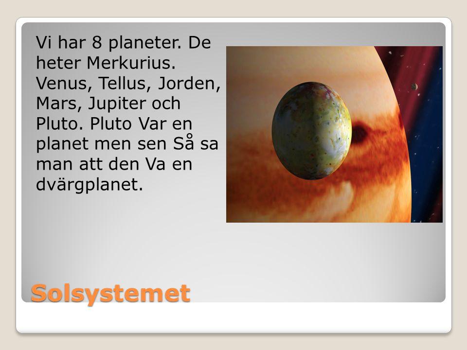 Solsystemet Vi har 8 planeter. De heter Merkurius. Venus, Tellus, Jorden, Mars, Jupiter och Pluto. Pluto Var en planet men sen Så sa man att den Va en